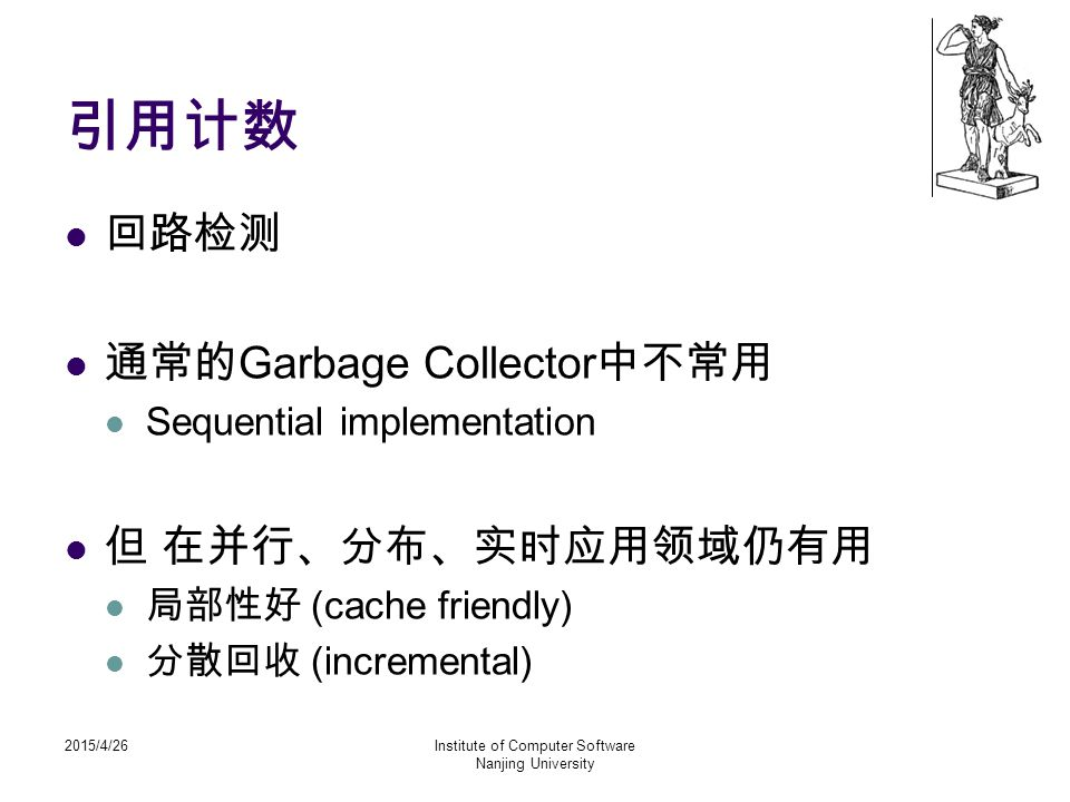 2015/4/26Institute of Computer Software Nanjing University 引用计数 回路检测 通常的 Garbage Collector 中不常用 Sequential implementation 但 在并行、分布、实时应用领域仍有用 局部性好 (cac