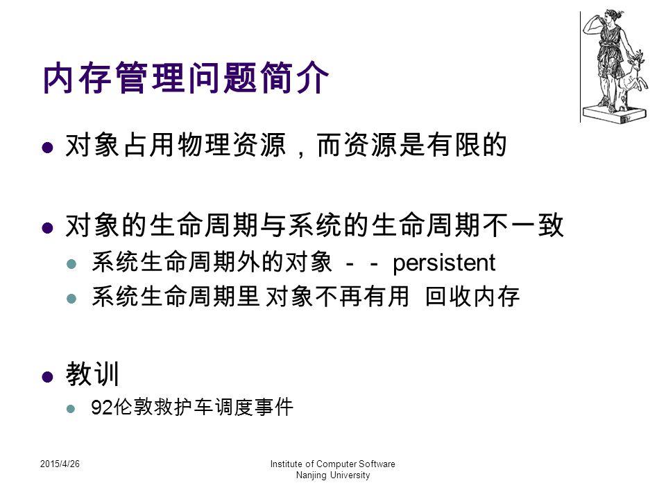 2015/4/26Institute of Computer Software Nanjing University 内存管理问题简介 对象占用物理资源,而资源是有限的 对象的生命周期与系统的生命周期不一致 系统生命周期外的对象 -- persistent 系统生命周期里 对象不再有用 回收内存 教
