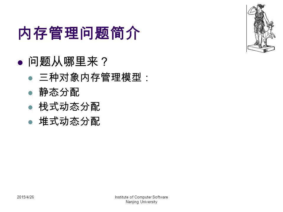 2015/4/26Institute of Computer Software Nanjing University 内存管理问题简介 问题从哪里来? 三种对象内存管理模型: 静态分配 栈式动态分配 堆式动态分配