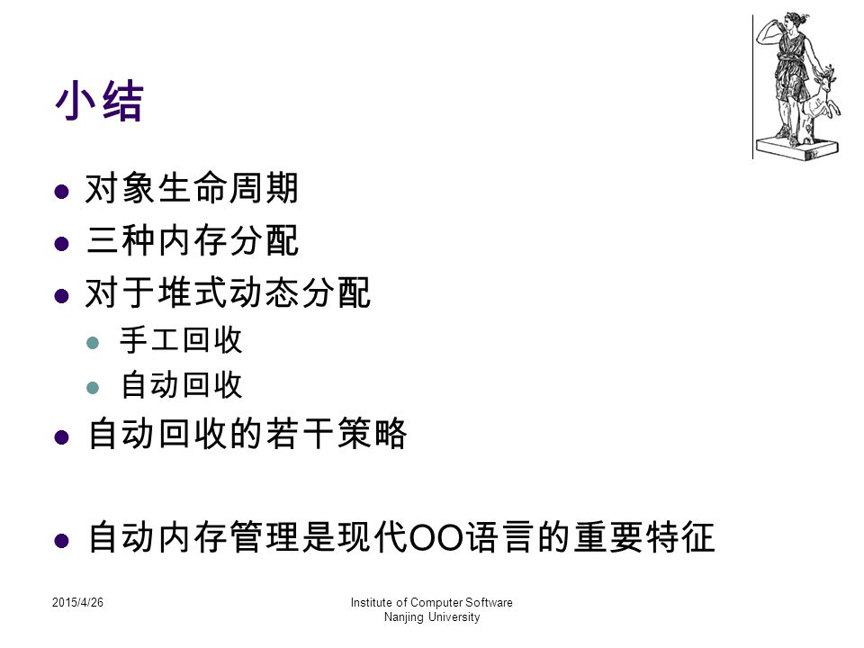 2015/4/26Institute of Computer Software Nanjing University 小结 对象生命周期 三种内存分配 对于堆式动态分配 手工回收 自动回收 自动回收的若干策略 自动内存管理是现代 OO 语言的重要特征