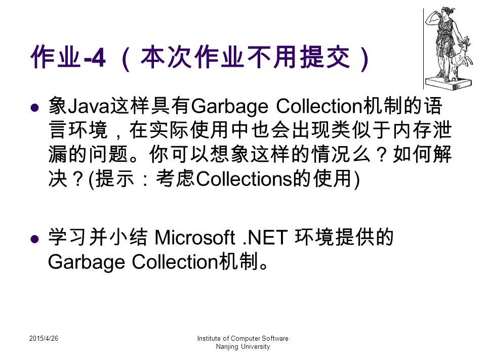 2015/4/26Institute of Computer Software Nanjing University 作业 -4 (本次作业不用提交) 象 Java 这样具有 Garbage Collection 机制的语 言环境,在实际使用中也会出现类似于内存泄 漏的问题。你可以想象这样的情况么?