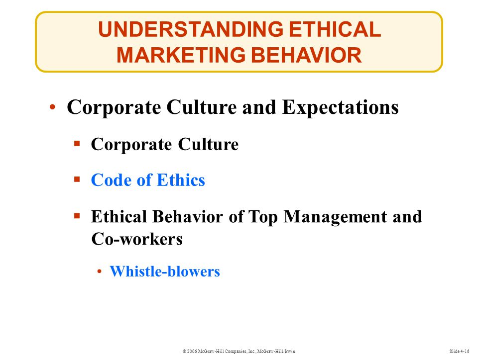 © 2006 McGraw-Hill Companies, Inc., McGraw-Hill/Irwin UNDERSTANDING ETHICAL MARKETING BEHAVIOR Slide 4-16 Corporate Culture and Expectations  Corporate Culture Whistle-blowers Whistle-blowers  Code of Ethics Code of Ethics  Ethical Behavior of Top Management and Co-workers