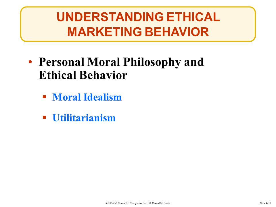 © 2006 McGraw-Hill Companies, Inc., McGraw-Hill/Irwin UNDERSTANDING ETHICAL MARKETING BEHAVIOR Slide 4-18  Moral Idealism Moral Idealism  Utilitarianism Utilitarianism Personal Moral Philosophy and Ethical Behavior