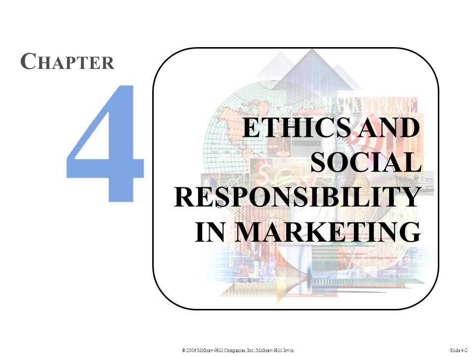 © 2006 McGraw-Hill Companies, Inc., McGraw-Hill/IrwinSlide 4-2 ETHICS AND SOCIAL RESPONSIBILITY IN MARKETING C HAPTER