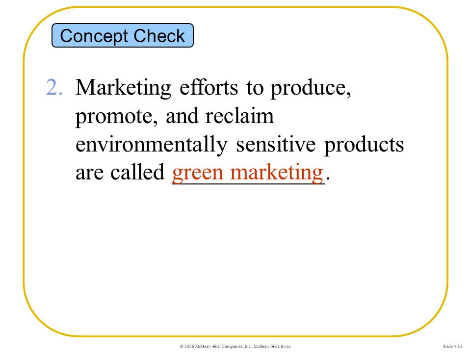 © 2006 McGraw-Hill Companies, Inc., McGraw-Hill/IrwinSlide 4-31 Concept Check 2. Marketing efforts to produce, promote, and reclaim environmentally se