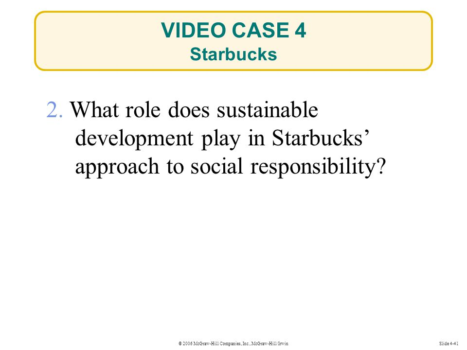 © 2006 McGraw-Hill Companies, Inc., McGraw-Hill/IrwinSlide 4-41 2. What role does sustainable development play in Starbucks' approach to social respon