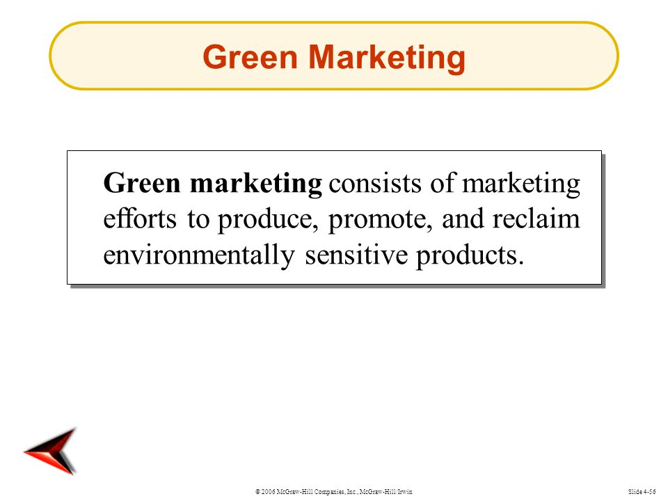 © 2006 McGraw-Hill Companies, Inc., McGraw-Hill/IrwinSlide 4-56 Green marketing consists of marketing efforts to produce, promote, and reclaim environmentally sensitive products.
