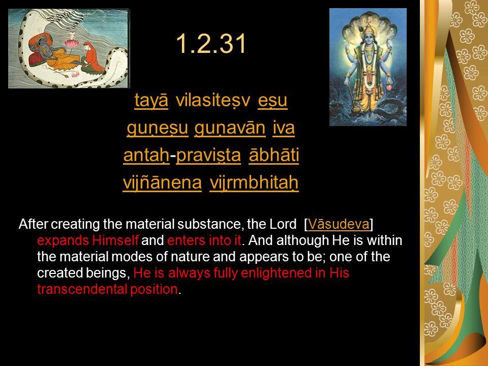 1.2.31 tayātayā vilasiteṣv eṣueṣu guṇeṣuguṇeṣu guṇavān ivaguṇavāniva antaḥantaḥ-praviṣṭa ābhātipraviṣṭaābhāti vijñānenavijñānena vijṛmbhitaḥvijṛmbhitaḥ After creating the material substance, the Lord [Vāsudeva] expands Himself and enters into it.