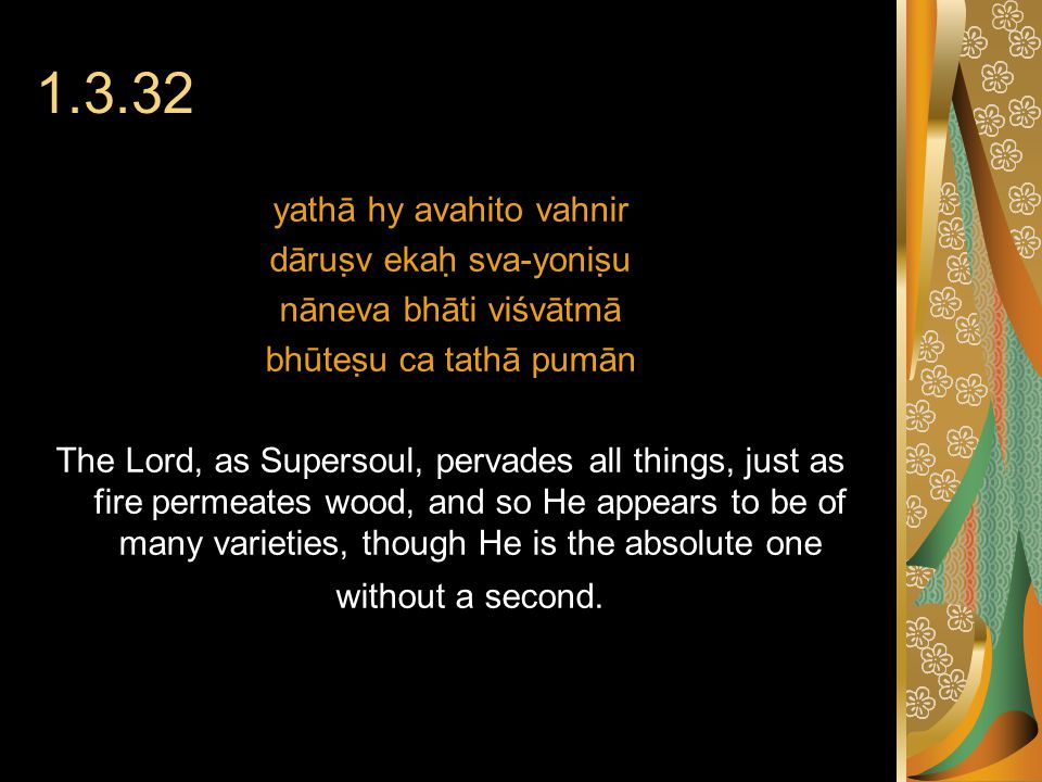 1.3.32 yathā hy avahito vahnir dāruṣv ekaḥ sva-yoniṣu nāneva bhāti viśvātmā bhūteṣu ca tathā pumān The Lord, as Supersoul, pervades all things, just as fire permeates wood, and so He appears to be of many varieties, though He is the absolute one without a second.