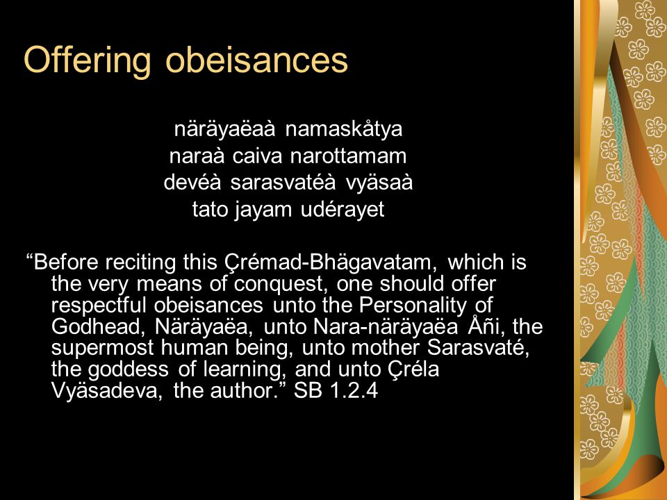 Offering obeisances näräyaëaà namaskåtya naraà caiva narottamam devéà sarasvatéà vyäsaà tato jayam udérayet Before reciting this Çrémad-Bhägavatam, which is the very means of conquest, one should offer respectful obeisances unto the Personality of Godhead, Näräyaëa, unto Nara-näräyaëa Åñi, the supermost human being, unto mother Sarasvaté, the goddess of learning, and unto Çréla Vyäsadeva, the author. SB 1.2.4