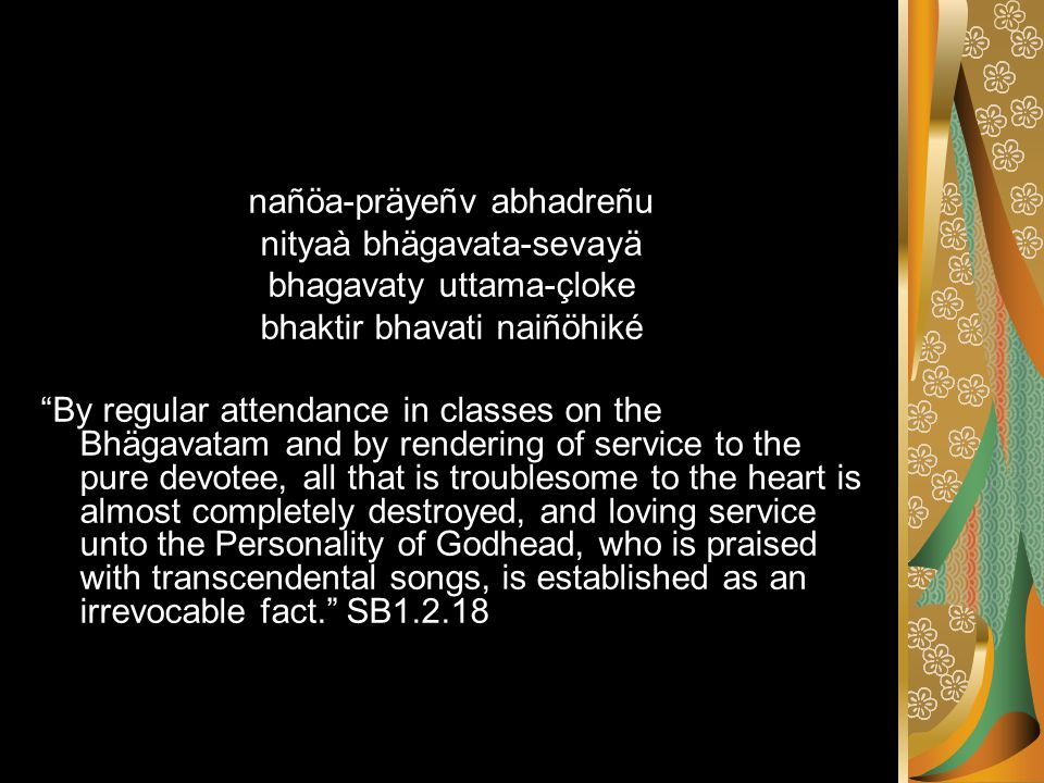 nañöa-präyeñv abhadreñu nityaà bhägavata-sevayä bhagavaty uttama-çloke bhaktir bhavati naiñöhiké By regular attendance in classes on the Bhägavatam and by rendering of service to the pure devotee, all that is troublesome to the heart is almost completely destroyed, and loving service unto the Personality of Godhead, who is praised with transcendental songs, is established as an irrevocable fact. SB1.2.18