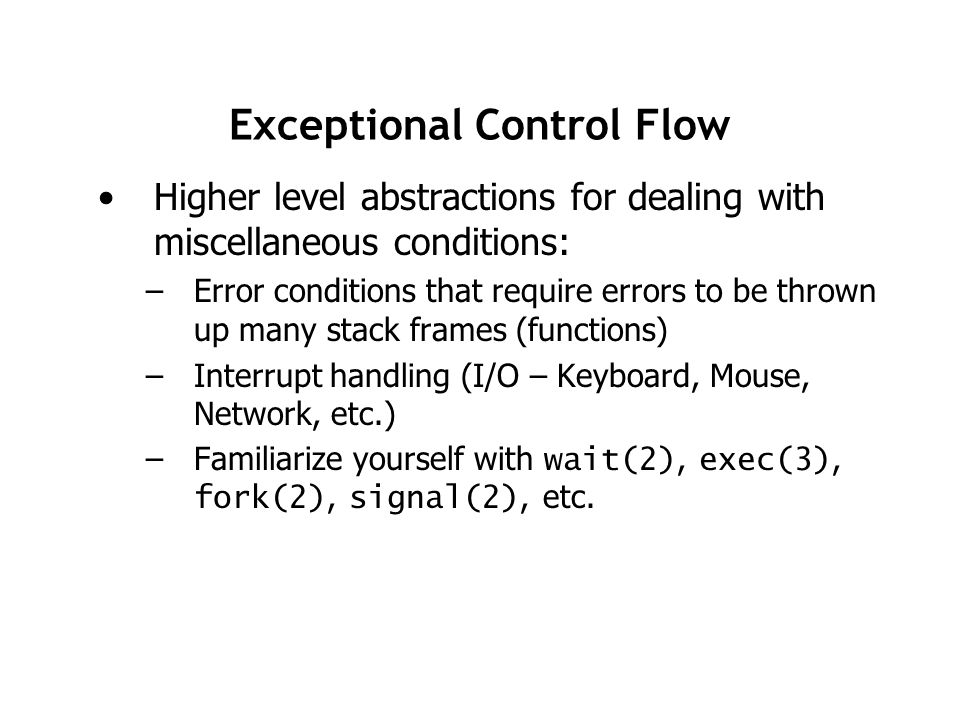 Exceptional Control Flow Higher level abstractions for dealing with miscellaneous conditions: –Error conditions that require errors to be thrown up many stack frames (functions) –Interrupt handling (I/O – Keyboard, Mouse, Network, etc.) –Familiarize yourself with wait(2), exec(3), fork(2), signal(2), etc.