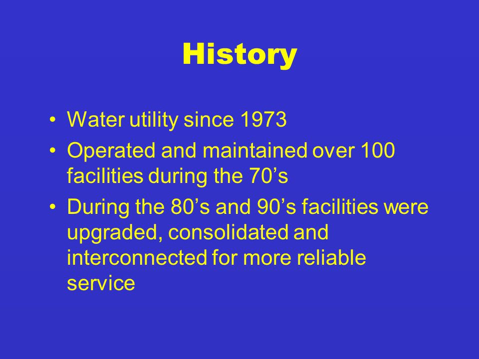 History Water utility since 1973 Operated and maintained over 100 facilities during the 70's During the 80's and 90's facilities were upgraded, consolidated and interconnected for more reliable service