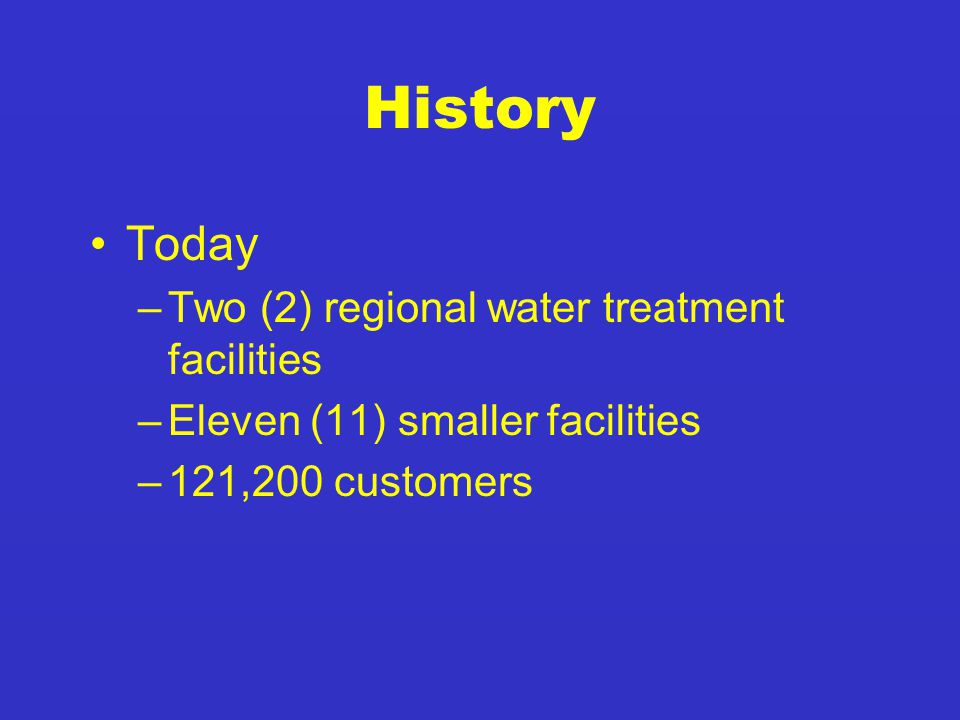 History Today –Two (2) regional water treatment facilities –Eleven (11) smaller facilities –121,200 customers