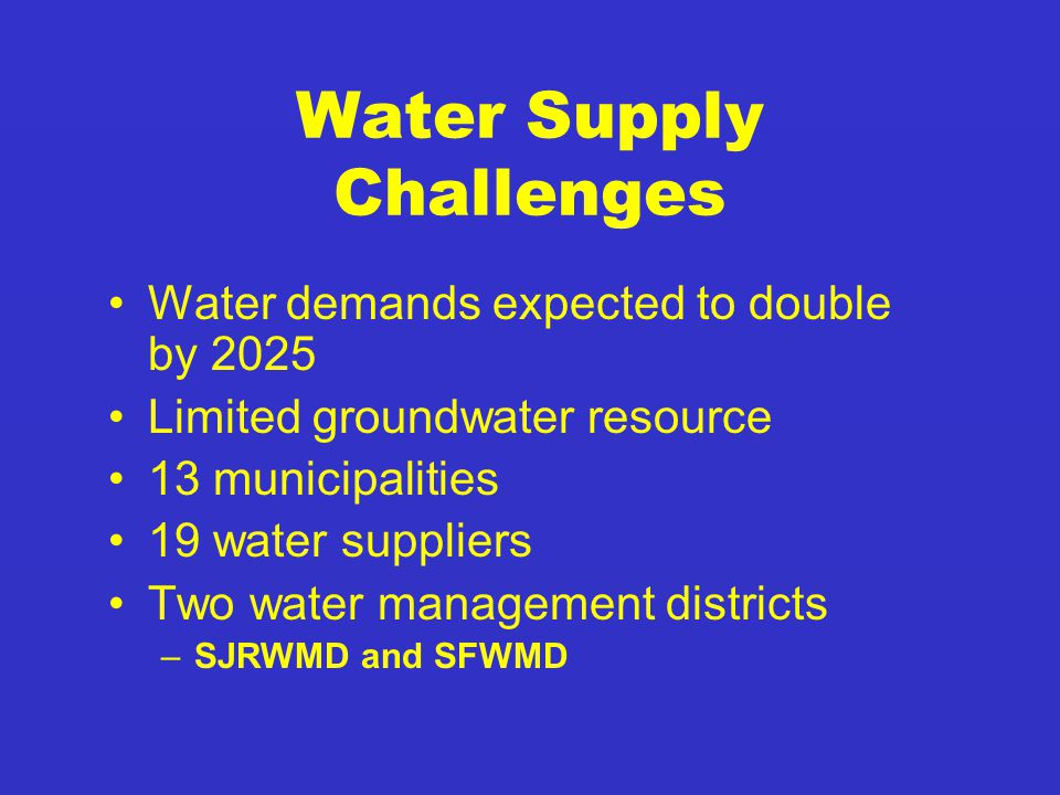Water Supply Challenges Water demands expected to double by 2025 Limited groundwater resource 13 municipalities 19 water suppliers Two water management districts –SJRWMD and SFWMD