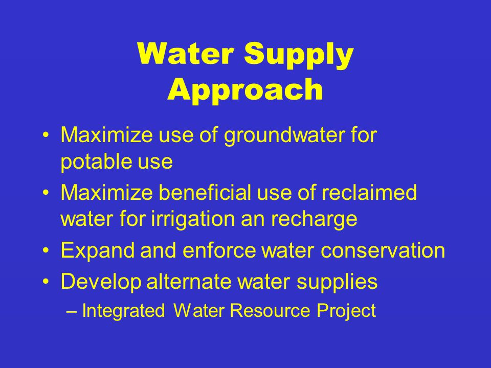Water Supply Approach Maximize use of groundwater for potable use Maximize beneficial use of reclaimed water for irrigation an recharge Expand and enforce water conservation Develop alternate water supplies –Integrated Water Resource Project