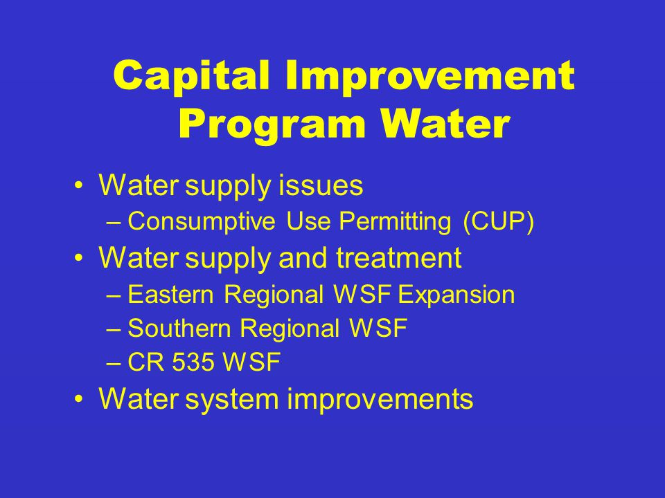 Water supply issues –Consumptive Use Permitting (CUP) Water supply and treatment –Eastern Regional WSF Expansion –Southern Regional WSF –CR 535 WSF Water system improvements Capital Improvement Program Water