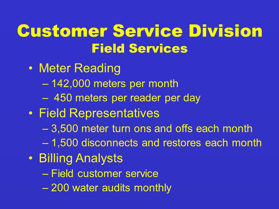 Customer Service Division Field Services Meter Reading –142,000 meters per month – 450 meters per reader per day Field Representatives –3,500 meter turn ons and offs each month –1,500 disconnects and restores each month Billing Analysts –Field customer service –200 water audits monthly