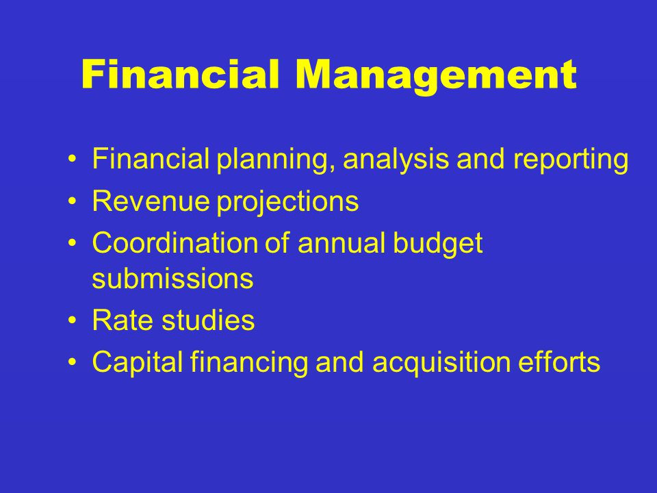 Financial Management Financial planning, analysis and reporting Revenue projections Coordination of annual budget submissions Rate studies Capital financing and acquisition efforts