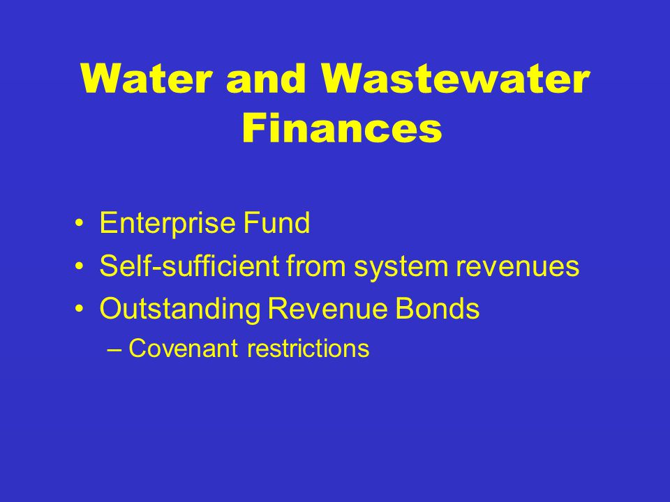 Water and Wastewater Finances Enterprise Fund Self-sufficient from system revenues Outstanding Revenue Bonds –Covenant restrictions