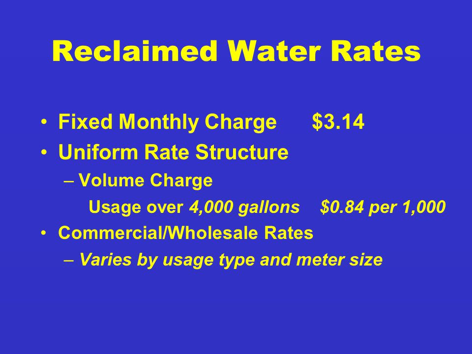 Reclaimed Water Rates Fixed Monthly Charge $3.14 Uniform Rate Structure –Volume Charge Usage over 4,000 gallons $0.84 per 1,000 Commercial/Wholesale Rates –Varies by usage type and meter size