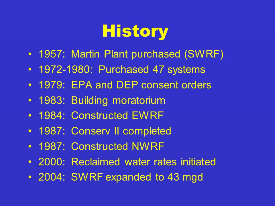 1957: Martin Plant purchased (SWRF) 1972-1980: Purchased 47 systems 1979: EPA and DEP consent orders 1983: Building moratorium 1984: Constructed EWRF 1987: Conserv II completed 1987: Constructed NWRF 2000: Reclaimed water rates initiated 2004: SWRF expanded to 43 mgd History