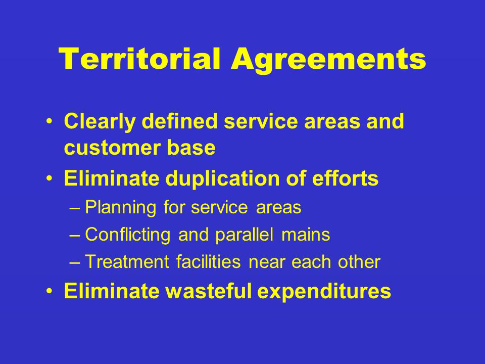 Territorial Agreements Clearly defined service areas and customer base Eliminate duplication of efforts –Planning for service areas –Conflicting and parallel mains –Treatment facilities near each other Eliminate wasteful expenditures