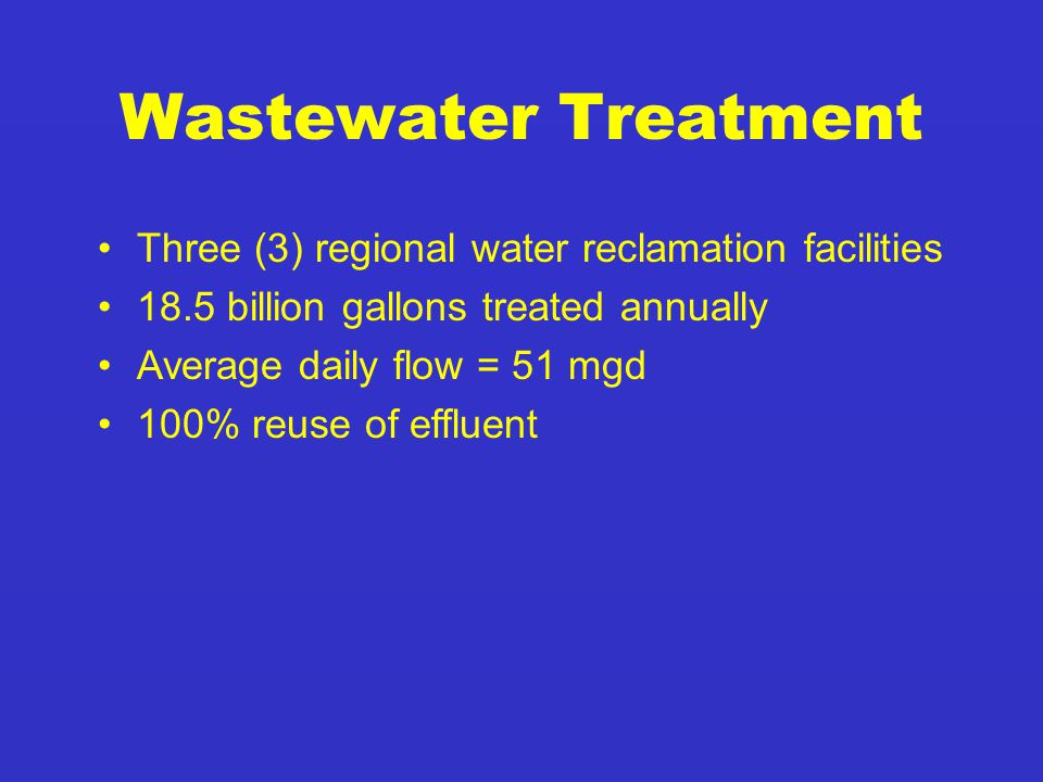 Three (3) regional water reclamation facilities 18.5 billion gallons treated annually Average daily flow = 51 mgd 100% reuse of effluent Wastewater Treatment