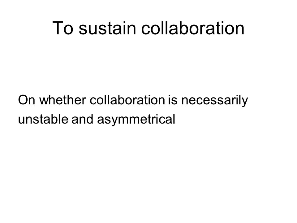 To sustain collaboration On whether collaboration is necessarily unstable and asymmetrical