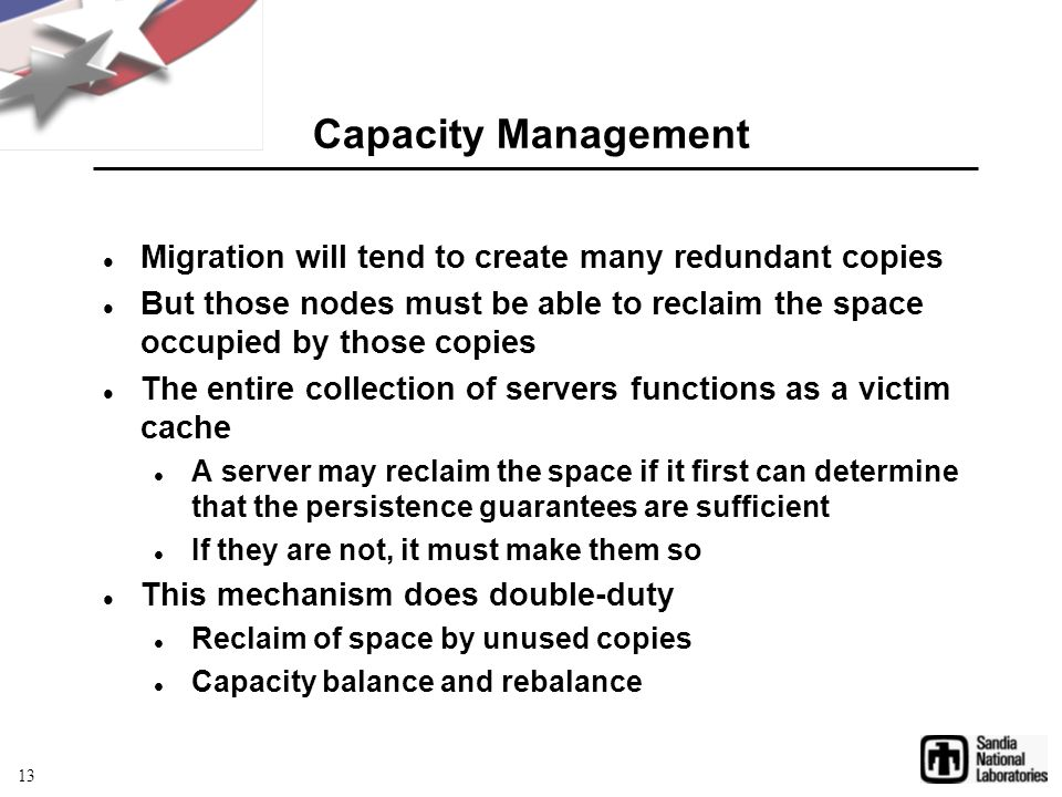 Capacity Management Migration will tend to create many redundant copies But those nodes must be able to reclaim the space occupied by those copies The entire collection of servers functions as a victim cache A server may reclaim the space if it first can determine that the persistence guarantees are sufficient If they are not, it must make them so This mechanism does double-duty Reclaim of space by unused copies Capacity balance and rebalance 13