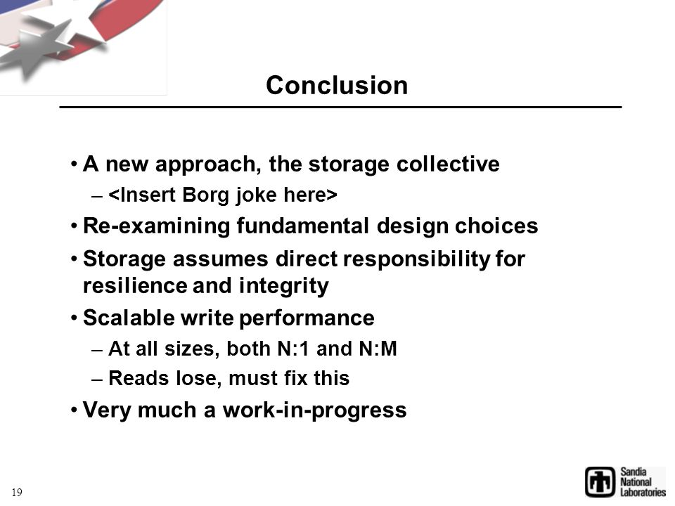 Conclusion A new approach, the storage collective – Re-examining fundamental design choices Storage assumes direct responsibility for resilience and integrity Scalable write performance –At all sizes, both N:1 and N:M –Reads lose, must fix this Very much a work-in-progress 19