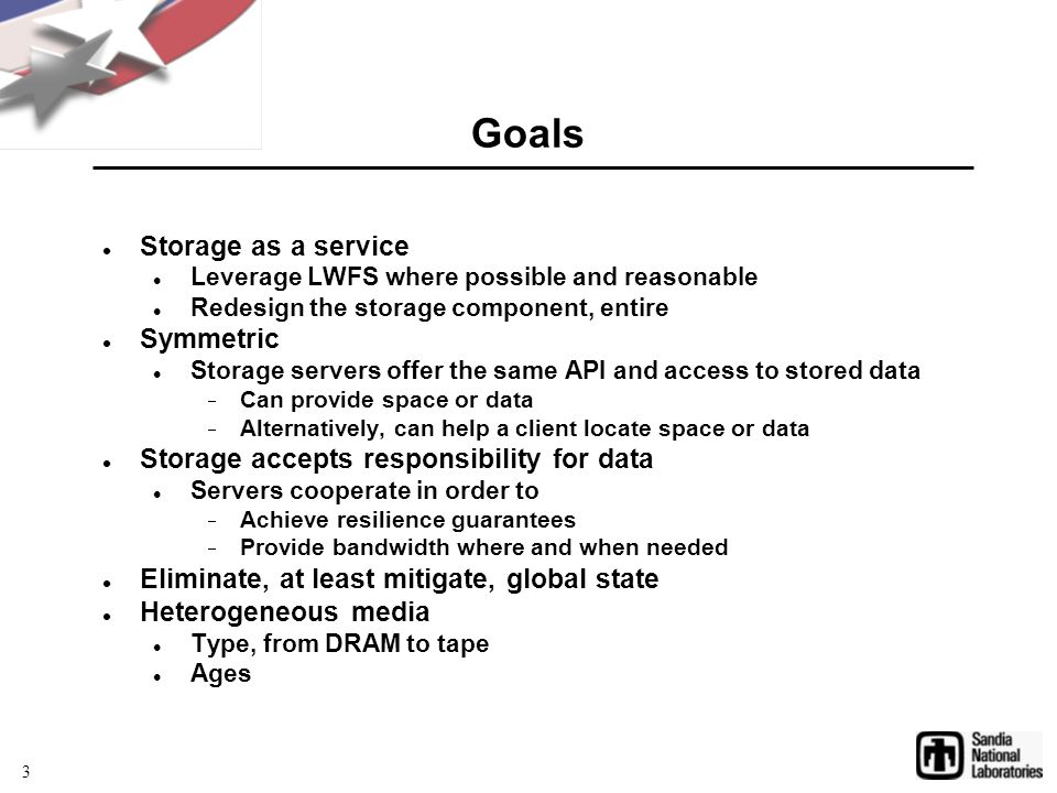 Goals Storage as a service Leverage LWFS where possible and reasonable Redesign the storage component, entire Symmetric Storage servers offer the same API and access to stored data  Can provide space or data  Alternatively, can help a client locate space or data Storage accepts responsibility for data Servers cooperate in order to  Achieve resilience guarantees  Provide bandwidth where and when needed Eliminate, at least mitigate, global state Heterogeneous media Type, from DRAM to tape Ages 3