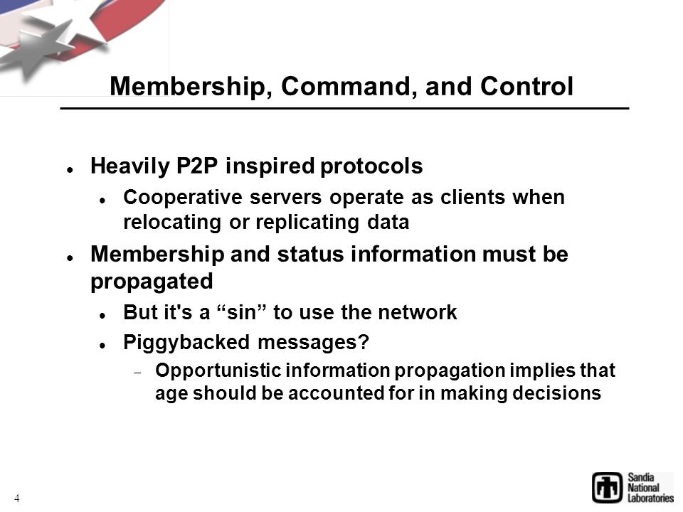 Membership, Command, and Control Heavily P2P inspired protocols Cooperative servers operate as clients when relocating or replicating data Membership and status information must be propagated But it s a sin to use the network Piggybacked messages.