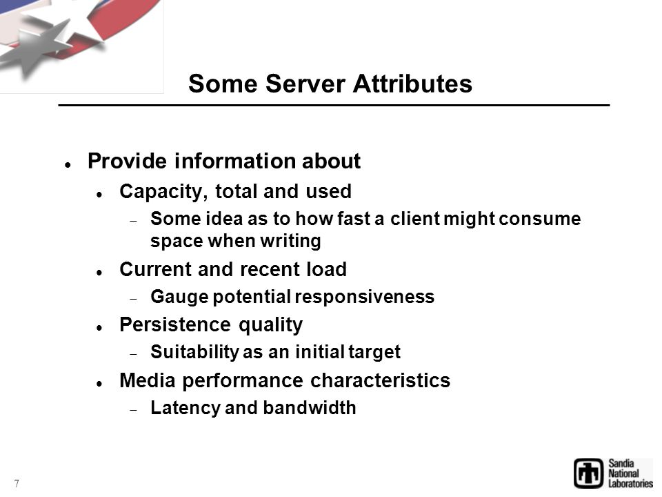 Some Server Attributes Provide information about Capacity, total and used  Some idea as to how fast a client might consume space when writing Current and recent load  Gauge potential responsiveness Persistence quality  Suitability as an initial target Media performance characteristics  Latency and bandwidth 7