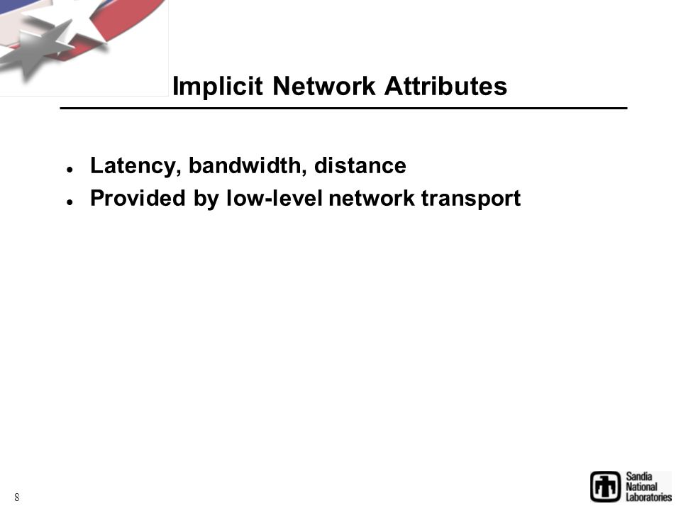 Implicit Network Attributes Latency, bandwidth, distance Provided by low-level network transport 8