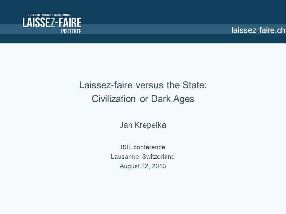 laissez-faire.ch Laissez-faire versus the State: Civilization or Dark Ages Jan Krepelka ISIL conference Lausanne, Switzerland August 22, 2013