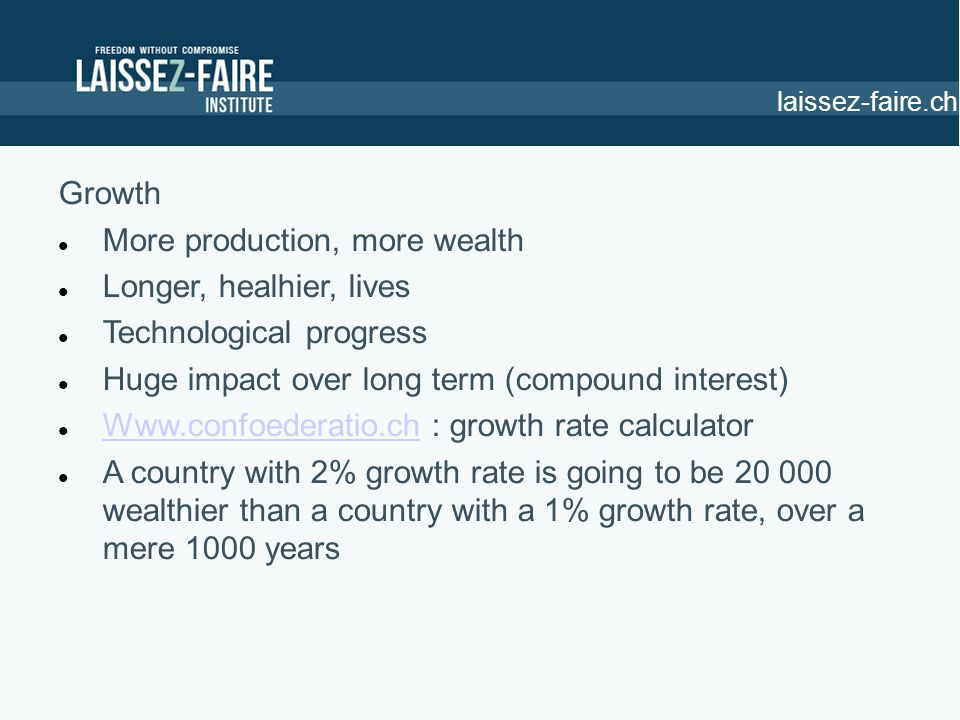 Growth More production, more wealth Longer, healhier, lives Technological progress Huge impact over long term (compound interest) Www.confoederatio.ch : growth rate calculator Www.confoederatio.ch A country with 2% growth rate is going to be 20 000 wealthier than a country with a 1% growth rate, over a mere 1000 years laissez-faire.ch