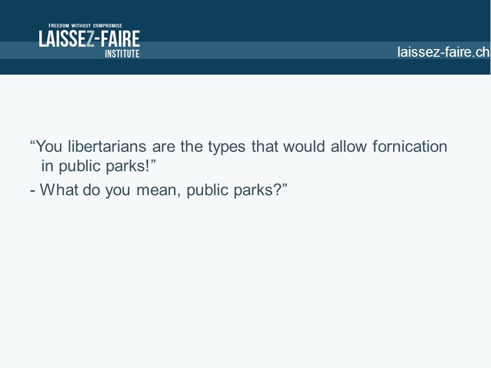 You libertarians are the types that would allow fornication in public parks! - What do you mean, public parks laissez-faire.ch