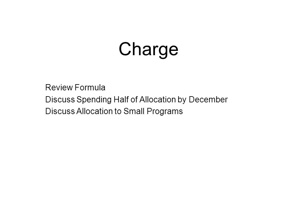 Charge Review Formula Discuss Spending Half of Allocation by December Discuss Allocation to Small Programs