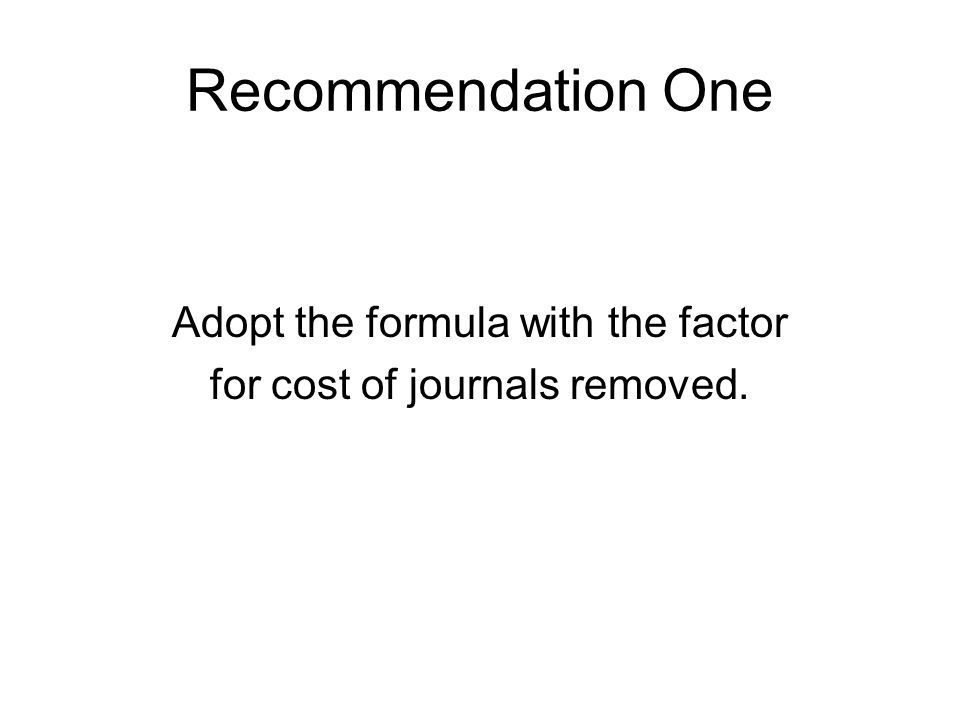 Recommendation One Adopt the formula with the factor for cost of journals removed.