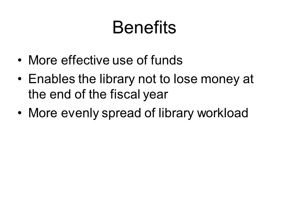 Benefits More effective use of funds Enables the library not to lose money at the end of the fiscal year More evenly spread of library workload