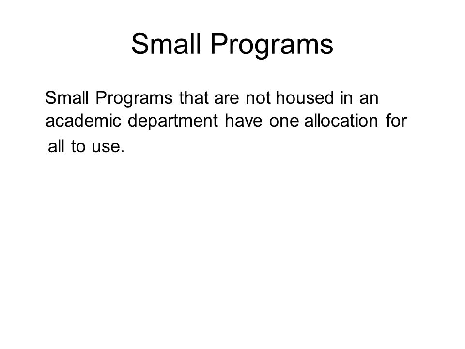Small Programs Small Programs that are not housed in an academic department have one allocation for all to use.