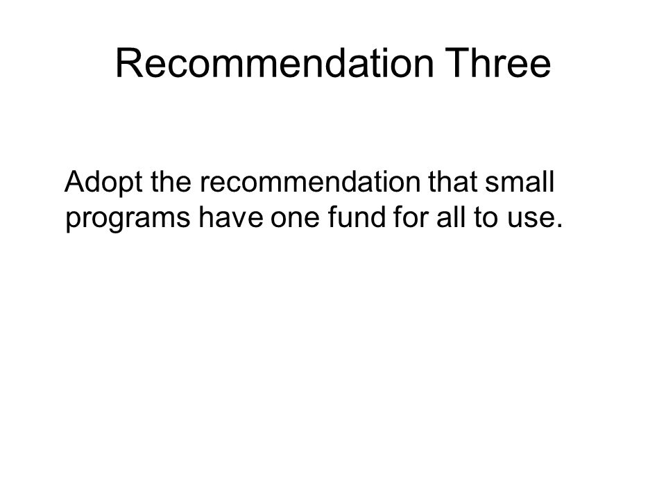 Recommendation Three Adopt the recommendation that small programs have one fund for all to use.