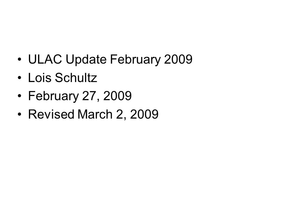 ULAC Update February 2009 Lois Schultz February 27, 2009 Revised March 2, 2009