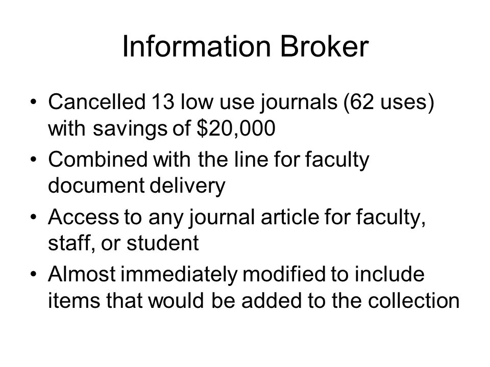 Information Broker Cancelled 13 low use journals (62 uses) with savings of $20,000 Combined with the line for faculty document delivery Access to any journal article for faculty, staff, or student Almost immediately modified to include items that would be added to the collection