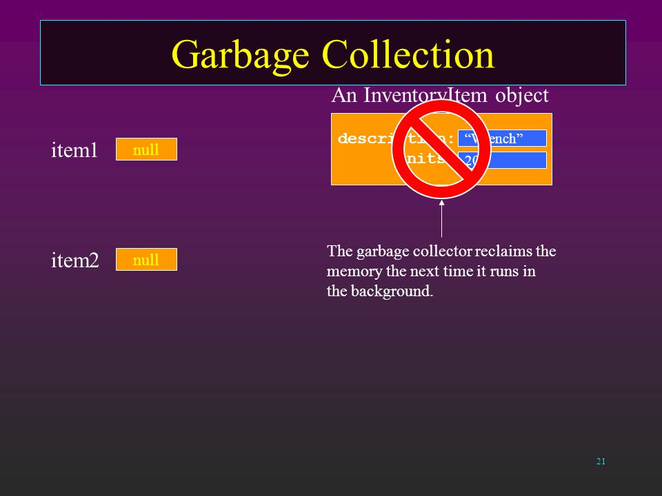 21 Garbage Collection null An InventoryItem object description: units: Wrench 20 item1 null item2 The garbage collector reclaims the memory the next time it runs in the background.