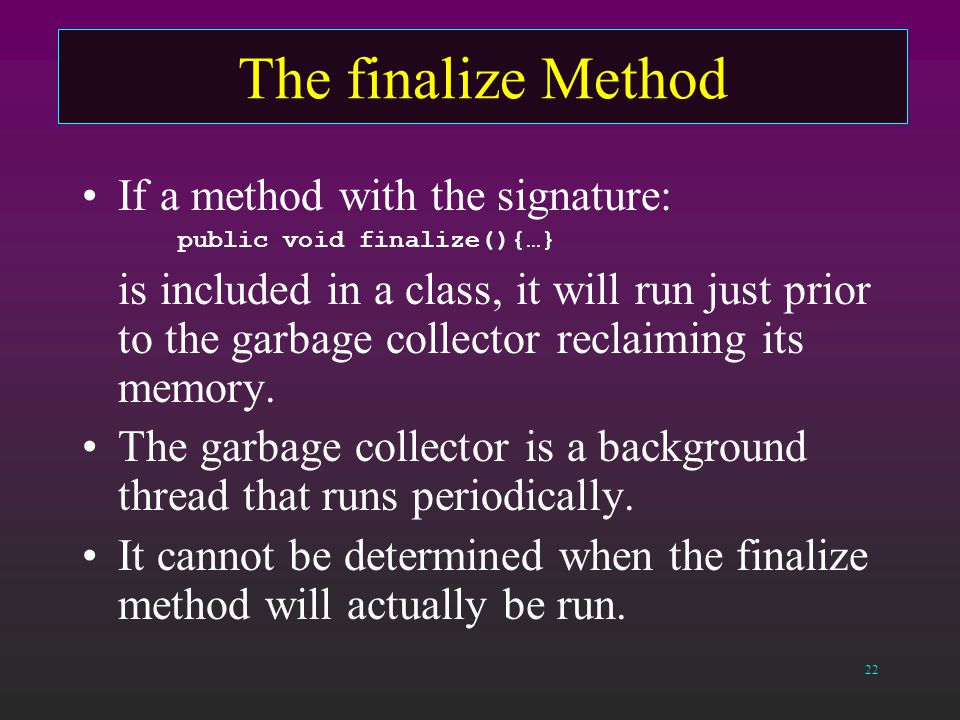 22 The finalize Method If a method with the signature: public void finalize(){…} is included in a class, it will run just prior to the garbage collector reclaiming its memory.