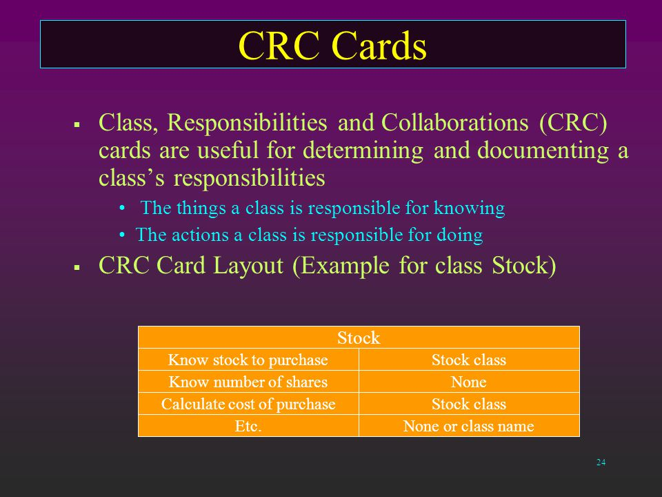 24 CRC Cards  Class, Responsibilities and Collaborations (CRC) cards are useful for determining and documenting a class's responsibilities The things a class is responsible for knowing The actions a class is responsible for doing  CRC Card Layout (Example for class Stock) Stock Know stock to purchaseStock class Know number of sharesNone Calculate cost of purchaseStock class Etc.None or class name