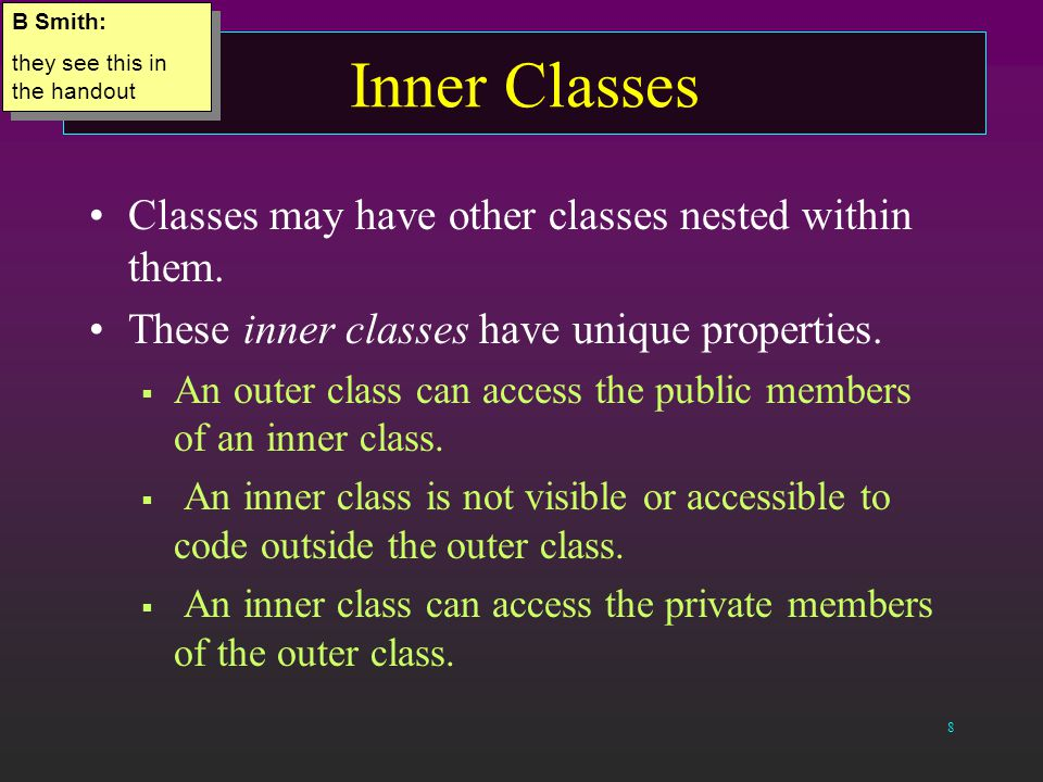 8 Inner Classes Classes may have other classes nested within them.