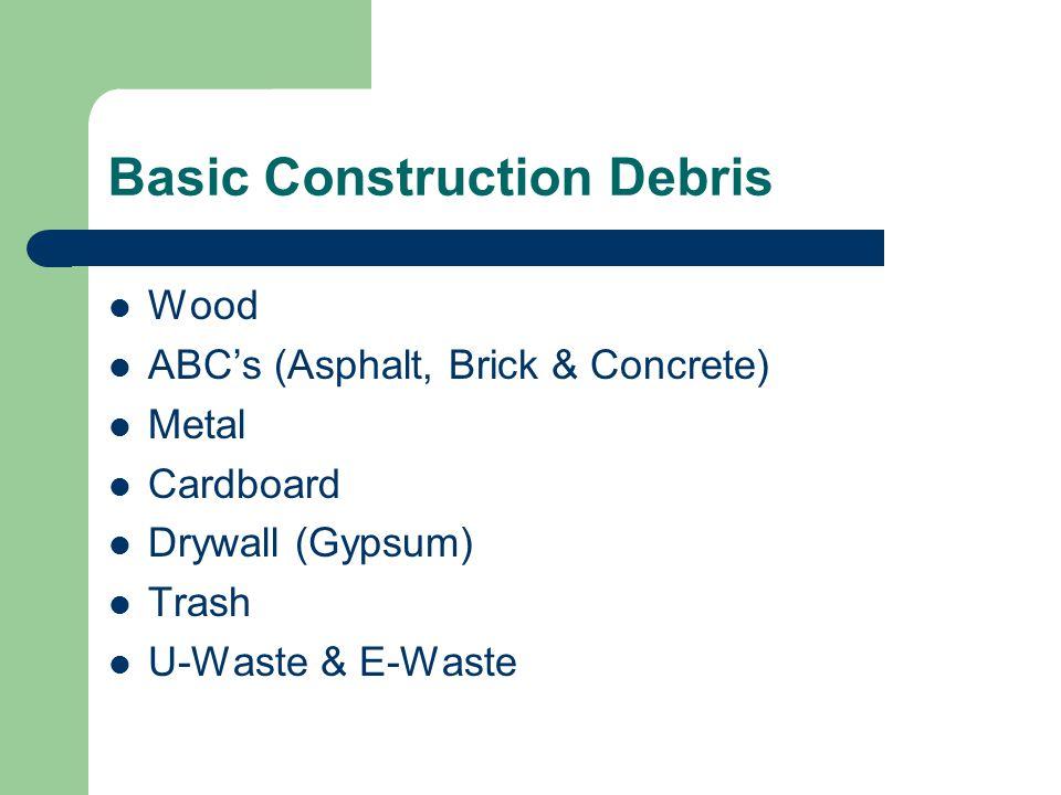 Basic Construction Debris Wood ABC's (Asphalt, Brick & Concrete) Metal Cardboard Drywall (Gypsum) Trash U-Waste & E-Waste